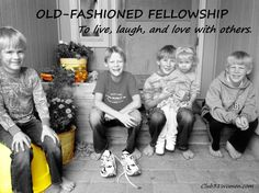 Old-Fashioned Fellowship: Live, laugh, and love with others. I Peter 1:22