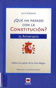 Somoano, Julio (1976-) ¿Qué ha pasado con la Constitución? : 25 aniversario : hablan los padres de la Carta Magna / Julio Somoano ; prólogo de Juan José Lucas ; epílogo de Santiago Carrillo. – Madrid : Maeva, [2003]. 206 p. ; 25 cm. D. L. M. 46303-2003. – ISBN 84-96231-04-6.