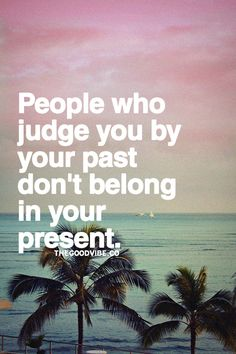 People who judge you by your past don't belong in your present.
