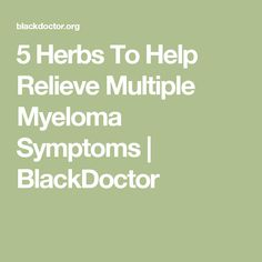 5 Herbs To Help Relieve Multiple Myeloma Symptoms   BlackDoctor