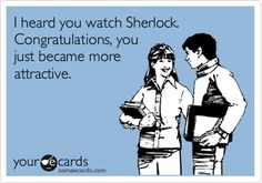 I heard you watch Sherlock. Congratulations, you just became more attractive.
