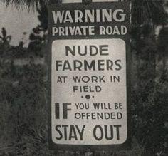 Warning... Private Road, nude farmers at work in field, IF you will be offended STAY OUT