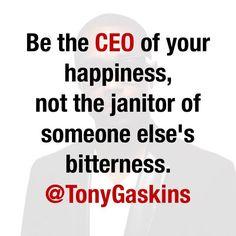 Be the CEO of your happiness, not the janitor of someone else's bitterness.