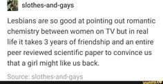 slothes-and-gays Lesbians are so good at pointing out romantic chemistry between women on TV but in real life it takes 3 Funny Gay Memes, Lgbt Memes, Stupid Memes, Funny Relatable Memes, Funny Quotes, Lesbian Humor, Lesbian Pride, Lgbt Quotes, Leelah