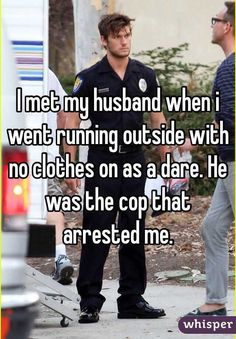 met my husband when i went running outside with no clothes on as a dare. He was the cop that arrested me.I met my husband when i went running outside with no clothes on as a dare. He was the cop that arrested me. Stupid Funny Memes, Funny Relatable Memes, Funny Texts, Cute Love Stories, Funny Stories, Really Funny, Funny Cute, Lgbt Quotes, Music Quotes
