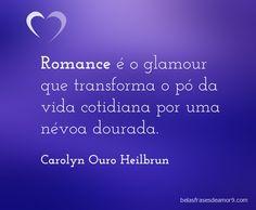 Romance é o glamour que transforma o pó da vida cotidiana por uma névoa dourada. Carolyn Ouro Heilbrun