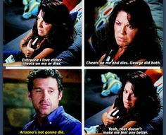 Callie: Everyone I love either cheats on me or dies. Cheats on me and dies. George did both. Derek: Arizona's not gonna die. Callie: Yeah, that doesn't make me feel any bettet. Grey's Anatomy quotes, season 10