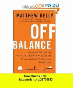 Off Balance Getting Beyond the Work-Life Balance Myth to Personal and Professional Satisfaction (9781594630811) Matthew Kelly , ISBN-10: 159463081X  , ISBN-13: 978-1594630811 ,  , tutorials , pdf , ebook , torrent , downloads , rapidshare , filesonic , hotfile , megaupload , fileserve