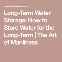 Long-Term Water Storage: How to Store Water for the Long-Term | The Art of Manliness