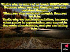 Es por eso por lo que muchos de nosotros enseñamos MEDITACIÓN.  Porque cuando dejas de pensar, dejas el pensamiento resistente.  Cuando detienes el pensamiento resistente, entonces lo dejas entrar.  Es por eso que enseñamos APRECIO, porque cuando estás en la APRECIACIÓN, no te encuentras en el modo de resistencia, y lo estás dejando entrar.