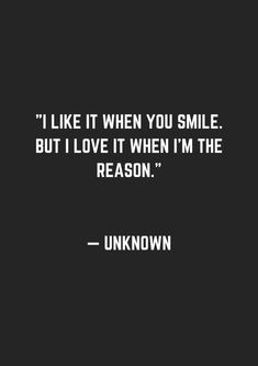 I like it when you smile. But I love it when...