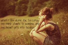 when i am alone for too long, my mind starts to wander and my heart gets into trouble