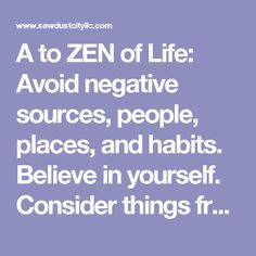 A to ZEN of Life: Avoid negative sources, people, places, and habits. Believe in yourself. Consider things from every angle. Don't give up and don't give in. Everything you're looking for lies behind the mask you wear. Family and friends are hidden t
