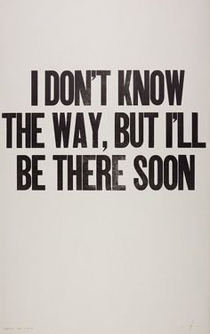 I don't know the way but i'll be there soon #positive #thoughts #quote