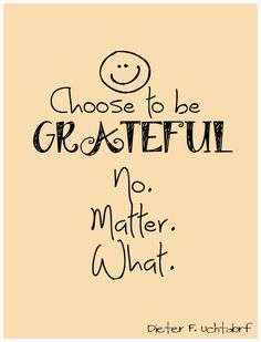 """April 2014 Conference quote from Dieter F Uchtdorf. """"Choose to be grateful, no matter what"""""""