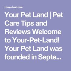 Your Pet Land   Pet Care Tips and Reviews Welcome to Your-Pet-Land! Your Pet Land was founded in September 2015 by Liam Lesson. My motivation for blog writing is very simple :     To become a trusted resource where people can come and learn to solve their pet problems.
