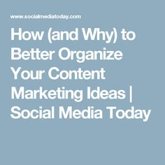 How (and Why) to Better Organize Your Content Marketing Ideas | Social Media Today