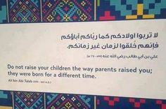 """Words from Ali bin Abi Taleb """"Do not raise your children the way parents raised you; they were born for a different time."""
