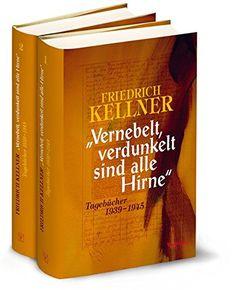 'Vernebelt, verdunkelt sind alle Hirne': Tagebücher 1939-1945 von Friedrich Kellner