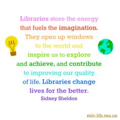 """""""Libraries store the energy that fuels the imagination. They open up windows to the world and inspire us to explore and achieve, and contribute to improving our quality of life. Libraries change lives for the better."""" #quote #Sidney #Sheldon #booklovers #library #advocacy"""