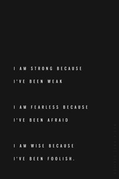 I am strong because I've been weak. I am fearless because I've been afraid. I am wise because I've been foolish. ... And I still am weak, afraid and foolish sometimes. Being a warrior means taking these things as companions and using them to make you stronger, not denying they exist and never feeling them again.