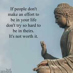 If people don't make an effort to be in hour life, don't try so hard to be in theirs. It's not worth it.