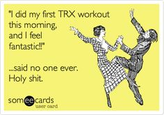 'I did my first TRX workout this morning, and I feel fantastic!!' ...said no one ever. Holy shit.
