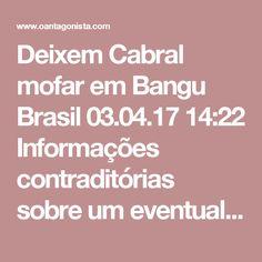 Deixem Cabral mofar em Bangu  Brasil 03.04.17 14:22 Informações contraditórias sobre um eventual acordo de delação de Sérgio Cabral podem interferir no julgamento do seu habeas corpus no STJ.  É um jogo rasteiro. A imprensa não pode servir à chantagem de um criminoso.