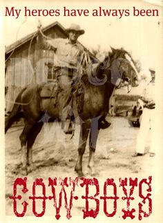My heroes have always been Cowboys - it's amazing how the older I get, the more I realize how many of the guys in my life I consider true cowboys - even if they've never been on a horse. :)