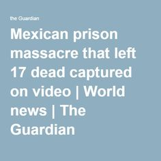 Mexican prison massacre that left 17 dead captured on video | World news | The Guardian