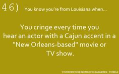 """46...You know you're from Louisiana when...You cringe every time you hear an actor with a Cajun accent in a """"New Orleans-based"""" movie or TV show."""