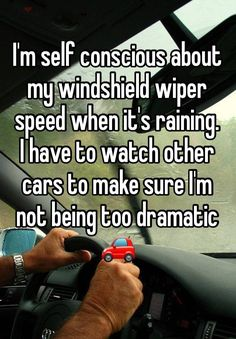 """""""I'm self conscious about my windshield wiper speed when it's raining.  I have to watch other cars to make sure I'm not being too dramatic  """""""