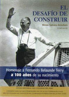 El desafío de construir : homenaje a Fernando Belaunde Terry a 100 años de su nacimiento / Mesías Guevara Amasifuen (compilador).