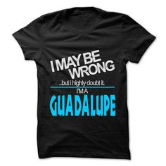 I May Be Wrong But I Highly Doubt It I am... GUADALUPE  - #homemade gift #cool gift. BUY TODAY AND SAVE   => https://www.sunfrog.com/LifeStyle/I-May-Be-Wrong-But-I-Highly-Doubt-It-I-am-GUADALUPE--99-Cool-Name-Shirt-.html?id=60505