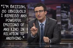 John Oliver on our trademark openness. | 21 Celebrity Quotes That Perfectly Sum Up Life In Britain
