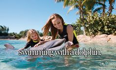 Swimming with dolphins, for sure on my bucket list.
