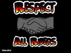 Respect others who ride, we love all who ride and don't at our site http://www.bikersfirst.com