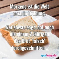 """Morgens ist die Welt noch in Ordnung. Wer sowas sagt, hat noch nie einem 2-Jährigen das Brot """"falsch"""" durchgeschnitten. #zitat"""