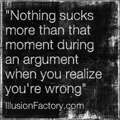 "Great Quotes - ""Nothing sucks more than that moment during an argument when you realize you're wrong.""  The Illusion Factory is an interactive advertising agency that works in all media. We use Pinterest to spread valuable information to our friends in the quest to help make the world a better place in which to live. Please repin them! If you or your friends need help with online or traditional advertising please contact us at 818-7889700 x1"