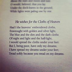 I have spread my dreams under your feet, Tread softly because you tread on my dreams...