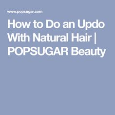 How to Do an Updo With Natural Hair | POPSUGAR Beauty