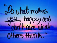 Do what makes you happy and don't care what others think. :)