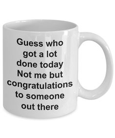 Funny Sarcastic Mug for Work - Guess Who Got a Lot Done Today Not Me But Congratulations to Someone Out There Ceramic Coffee Cup Gift