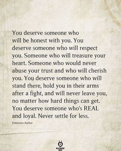 You deserve someone who will be honest with you. You deserve someone who will respect you. Someone who will treasure your heart. Someone who would never abuse your trust and who will cherish you. You deserve someone who will stand there, hold you in their arms after a fight, and will never leave you, no matter how hard things can get. You deserve someone who's REAL and loyal. Never settle for less. Unknown Author