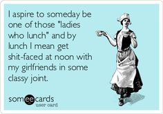 "I aspire to someday be one of those ""ladies who lunch"" and by lunch I mean get shit-faced at noon with my girlfriends in some classy joint."