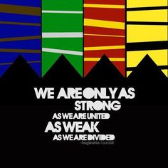 We are only as strong as we are united; as weak as we are divided.