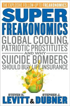 Super Freakonomics: Global Cooling, Patriotic Prostitutes, and Why Suicide Bombers Should Buy Life Insurance (Stephen J. Dubner & Steven D. Levitt, 2009)