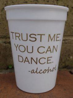 Trust me you can dance plastic cups