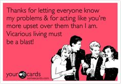 Thanks for letting everyone know my problems & for acting like you're more upset over them than I am. Vicarious living must be a blast!