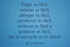Exigir es fácil señalar es fácil delegar es fácil condenar es fácil ordenar es fácil y quejarse es fácil; dar el ejemplo es lo difícil. @Candidman #Frases Candidman Difícil Ejemplo Fácil Reflexión @candidman